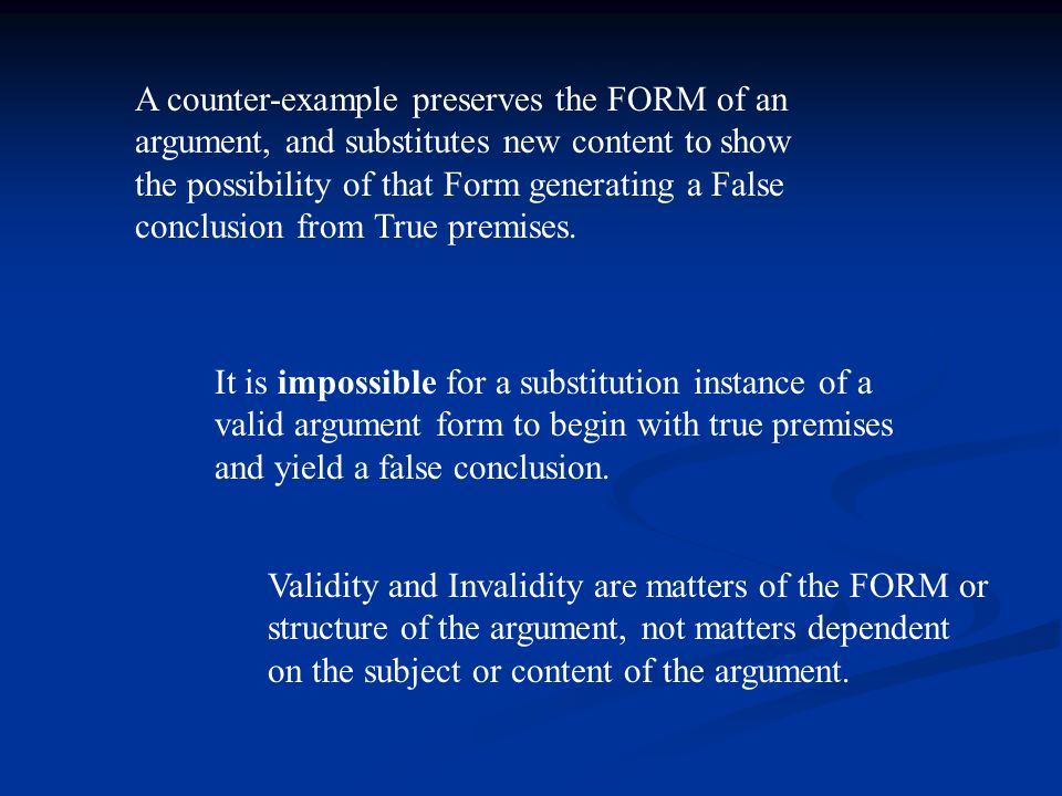 A counter-example preserves the FORM of an argument, and substitutes new content to show the possibility of that Form generating a False conclusion from True premises.