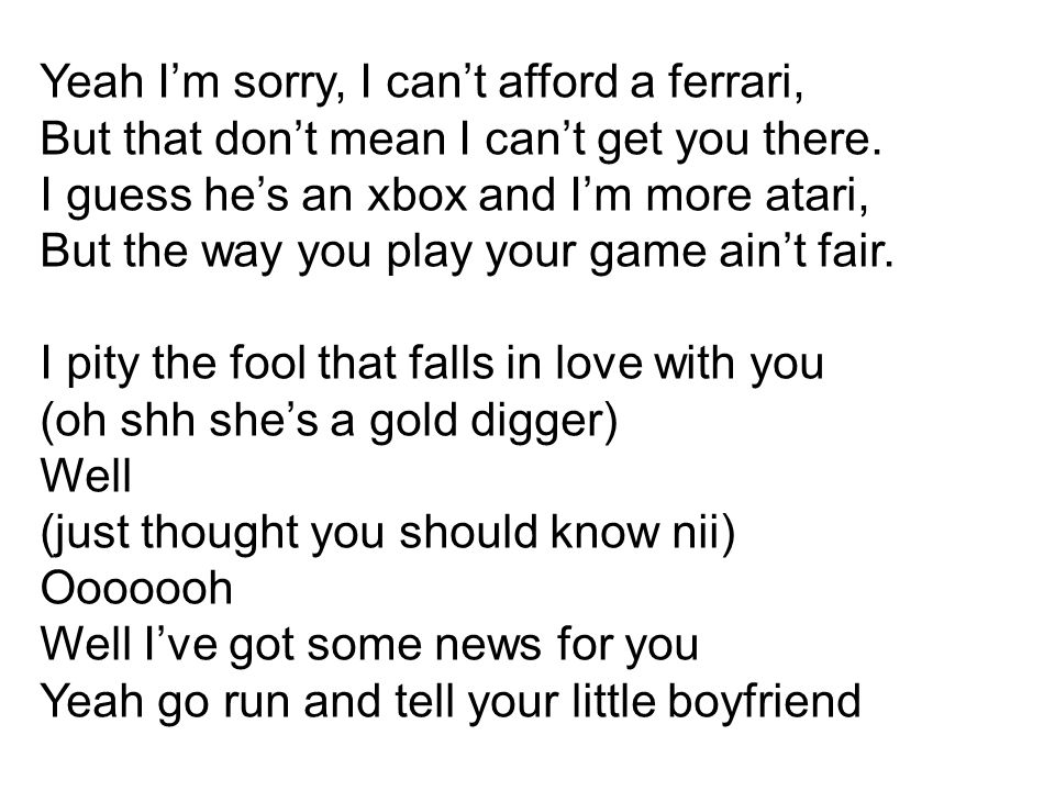 Yeah I'm sorry, I can't afford a ferrari, But that don't mean I can't get you there. I guess he's an xbox and I'm more atari, But the way you play you
