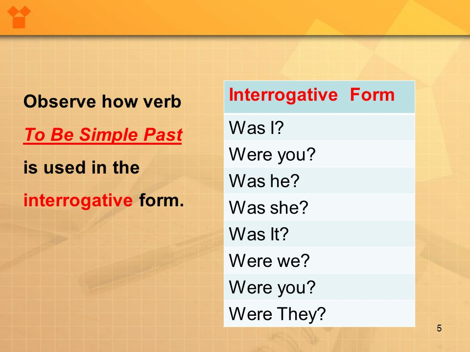 5 Interrogative Form Was I? Were you? Was he? Was she? Was It? Were we? Were you? Were They? Observe how verb To Be Simple Past is used in the interro