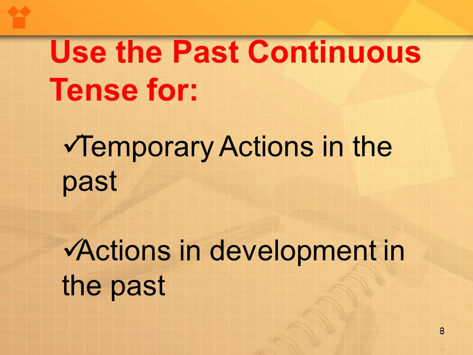 8 Temporary Actions in the past Actions in development in the past Use the Past Continuous Tense for: