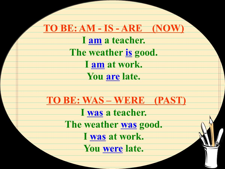 TO BE: AM - IS - ARE (NOW) I am a teacher. The weather is good. I am at work. You are late. TO BE: WAS – WERE (PAST) I was a teacher. The weather was