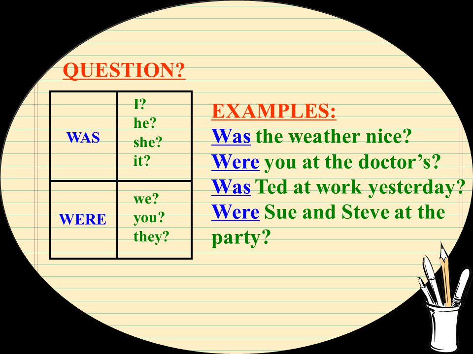QUESTION? I? he? she? it? we? you? they? WAS WERE EXAMPLES: Was the weather nice? Were you at the doctor's? Was Ted at work yesterday? Were Sue and St