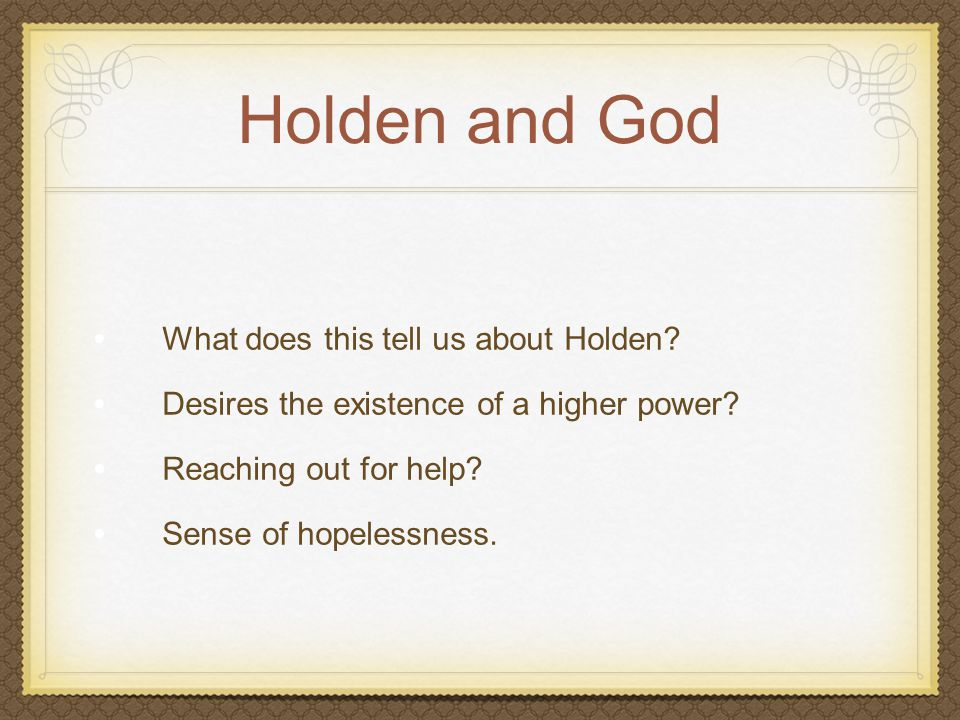 Holden and God What does this tell us about Holden? Desires the existence of a higher power? Reaching out for help? Sense of hopelessness.