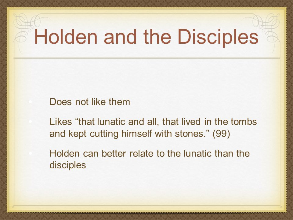 """Holden and the Disciples Does not like them Likes """"that lunatic and all, that lived in the tombs and kept cutting himself with stones."""" (99) Holden ca"""