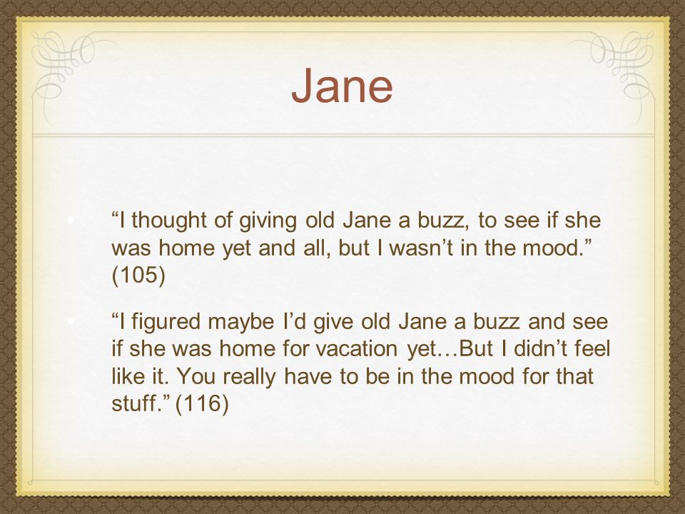 """Jane """"I thought of giving old Jane a buzz, to see if she was home yet and all, but I wasn't in the mood."""" (105) """"I figured maybe I'd give old Jane a b"""