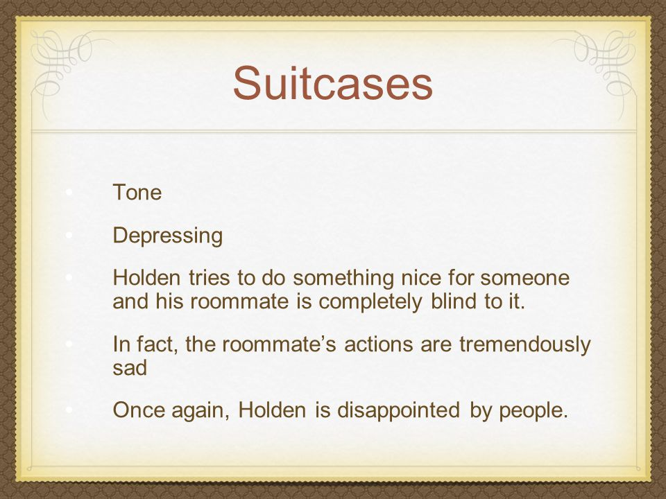 Suitcases Tone Depressing Holden tries to do something nice for someone and his roommate is completely blind to it. In fact, the roommate's actions ar