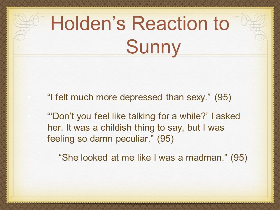 """Holden's Reaction to Sunny """"I felt much more depressed than sexy."""" (95) """"'Don't you feel like talking for a while?' I asked her. It was a childish thi"""