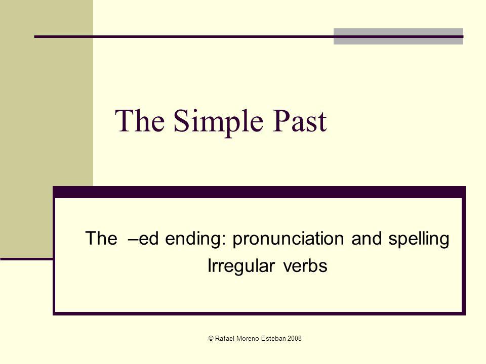 © Rafael Moreno Esteban 2008 The Simple Past The –ed ending: pronunciation and spelling Irregular verbs