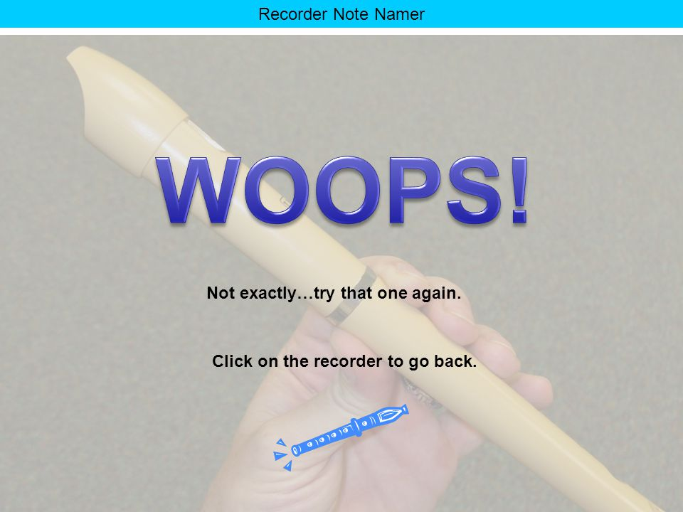 Recorder Note Namer That wasn't it. Try again. Click on the recorder to go back.