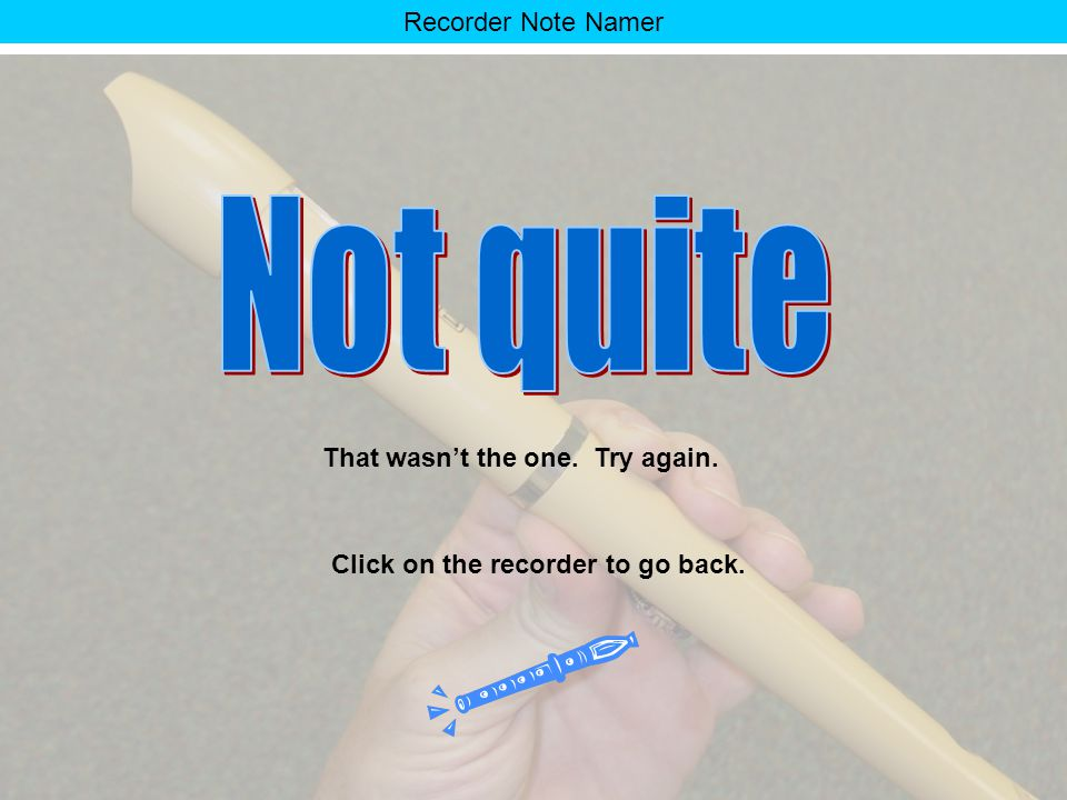 Recorder Note Namer Everyone makes mistakes. Click on the recorder to go back.