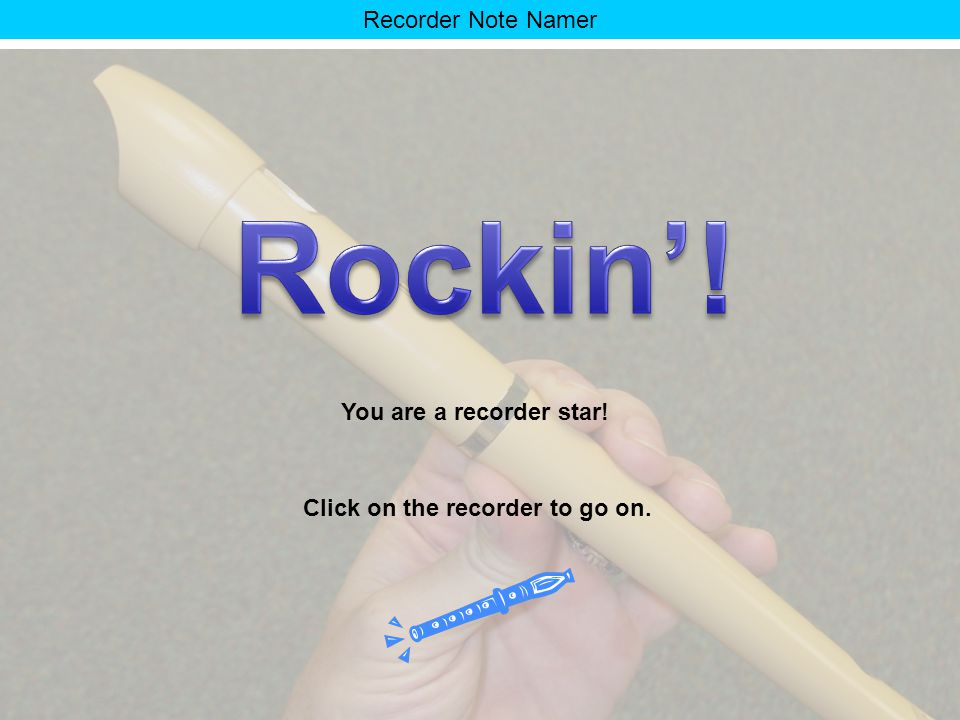 Recorder Note Namer You really know your stuff! Click on the recorder to go on.