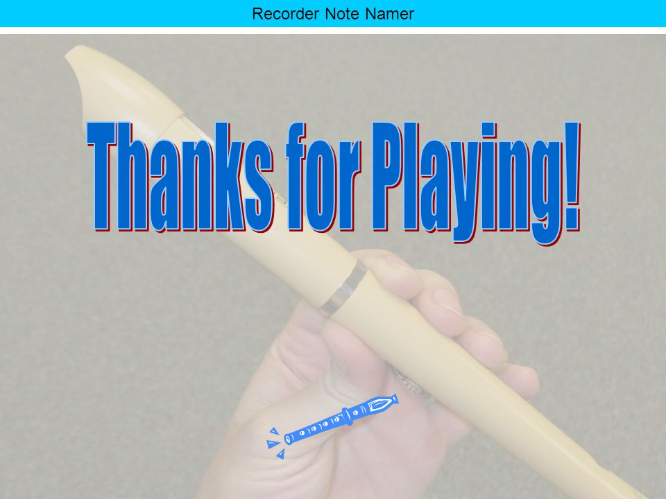 Recorder Note Namer You really know your stuff! Click on the recorder to end the game. OR Click on the eighth note to play again.