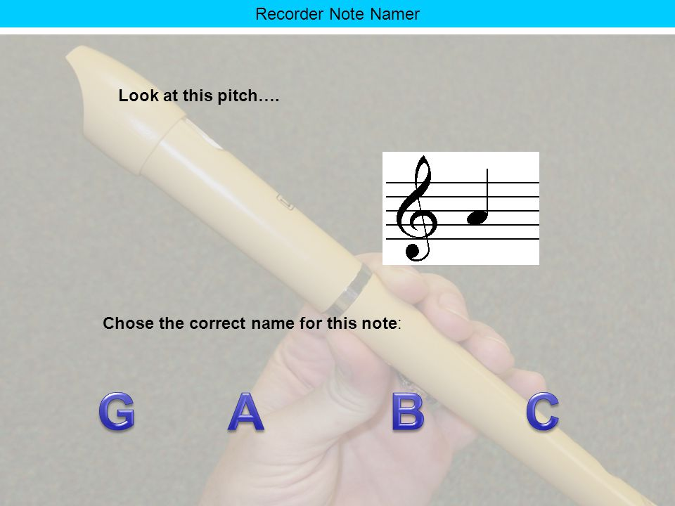 Recorder Note Namer Look at this pitch again… Chose the picture that shows the correct way to play it on the recorder. 1 2 3 4