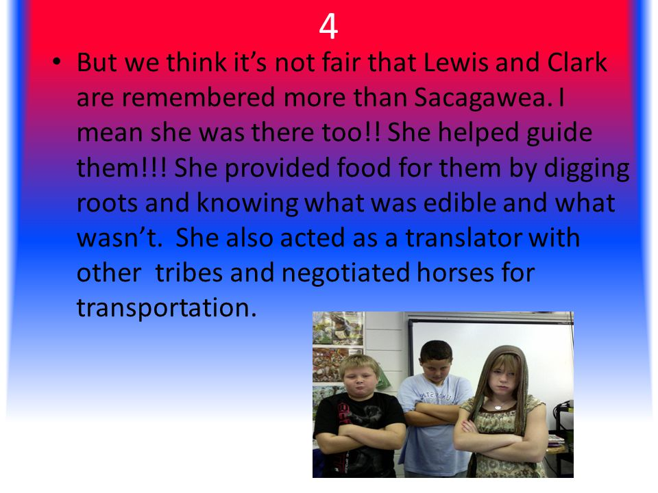 4 But we think it's not fair that Lewis and Clark are remembered more than Sacagawea.
