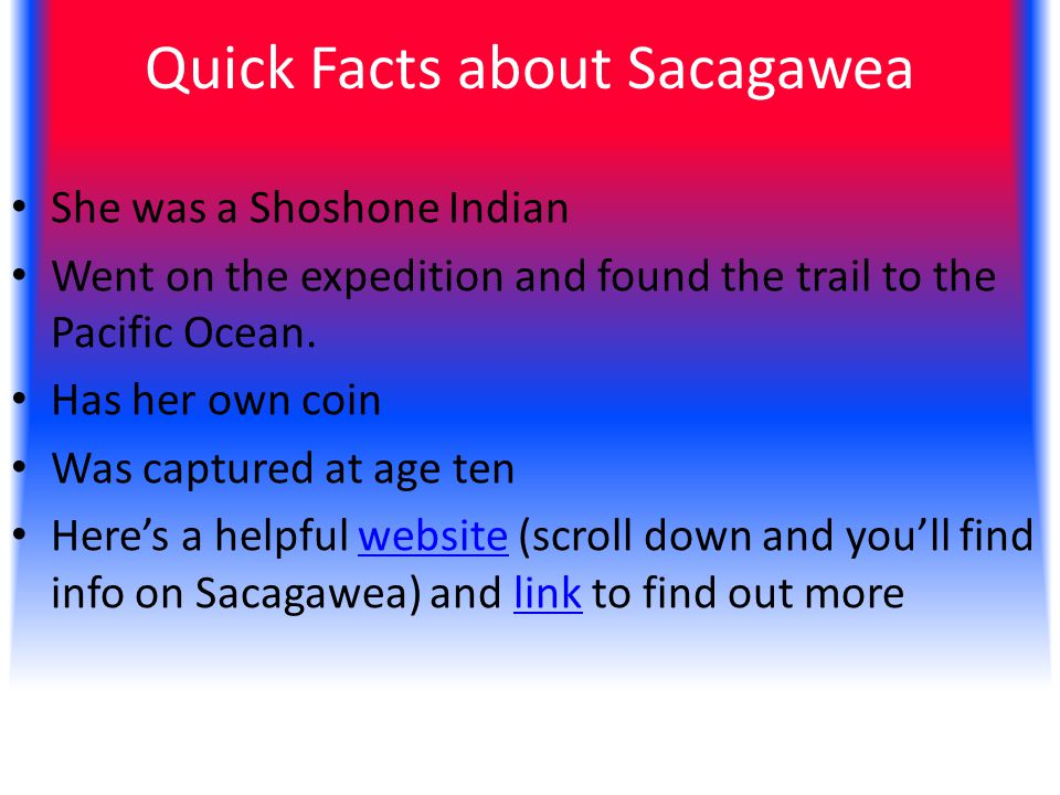 Quick Facts about Sacagawea She was a Shoshone Indian Went on the expedition and found the trail to the Pacific Ocean.