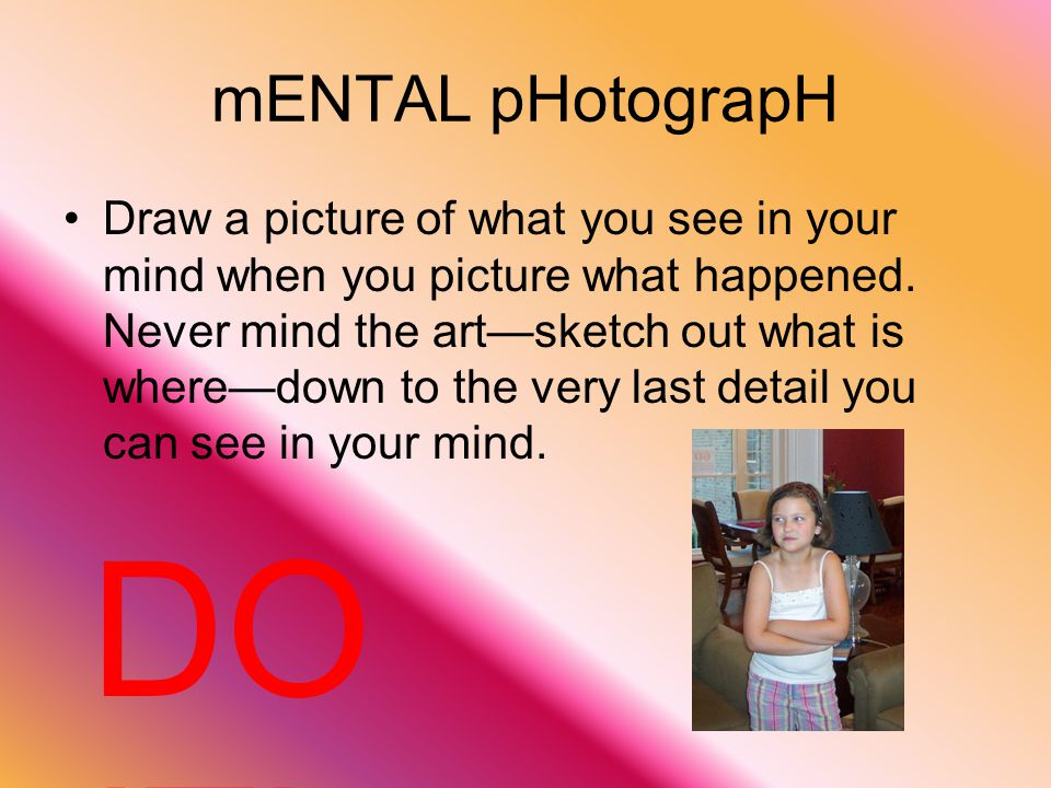 Insert your mental photograph Locate the place in your writing where your photograph goes Describe your photograph so that the reader will be able to picture in his/her mind's eye what you picture in yours