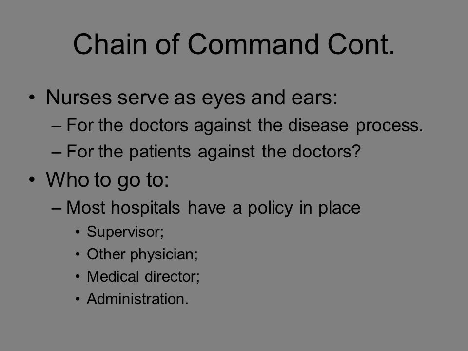 Chain of Command Cont. Nurses serve as eyes and ears: –For the doctors against the disease process.