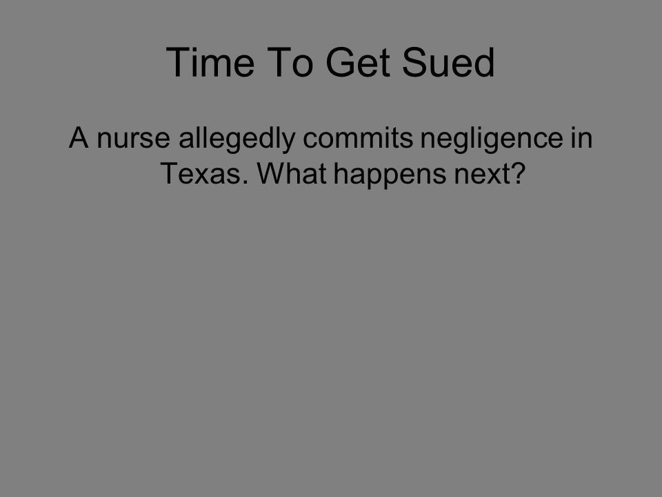 Time To Get Sued A nurse allegedly commits negligence in Texas. What happens next