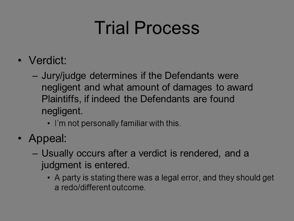 Trial Process Verdict: –Jury/judge determines if the Defendants were negligent and what amount of damages to award Plaintiffs, if indeed the Defendants are found negligent.