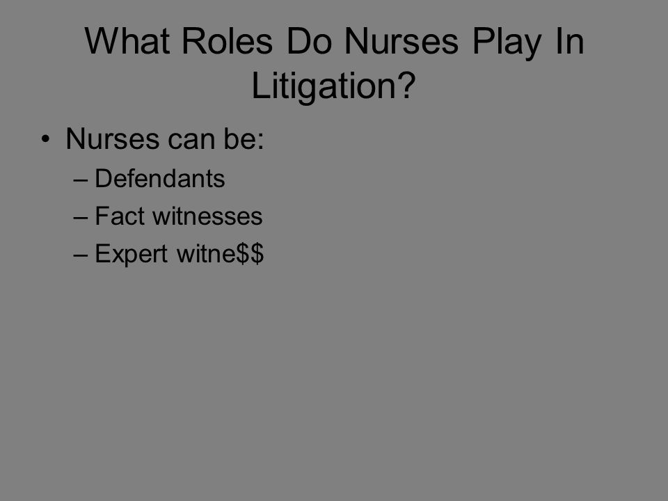 What Roles Do Nurses Play In Litigation Nurses can be: –Defendants –Fact witnesses –Expert witne$$