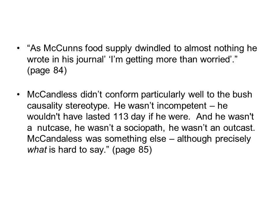 As McCunns food supply dwindled to almost nothing he wrote in his journal' 'I'm getting more than worried'. (page 84) McCandless didn't conform particularly well to the bush causality stereotype.