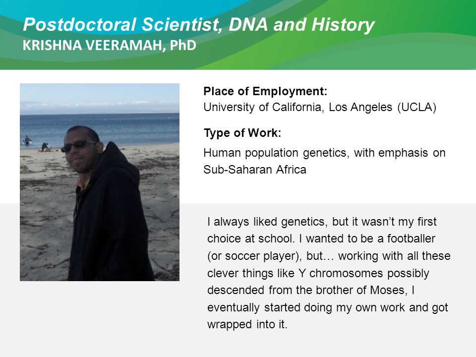 Postdoctoral Scientist, DNA and History KRISHNA VEERAMAH, PhD Place of Employment: University of California, Los Angeles (UCLA) Type of Work: Human po
