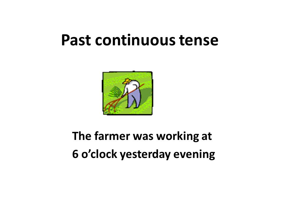 Past continuous tense The farmer was working at 6 o'clock yesterday evening