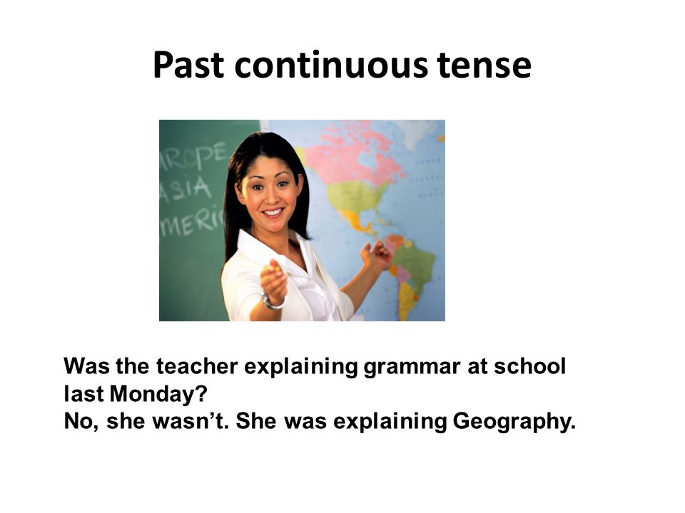 Past continuous tense Was the teacher explaining grammar at school last Monday? No, she wasn't. She was explaining Geography.