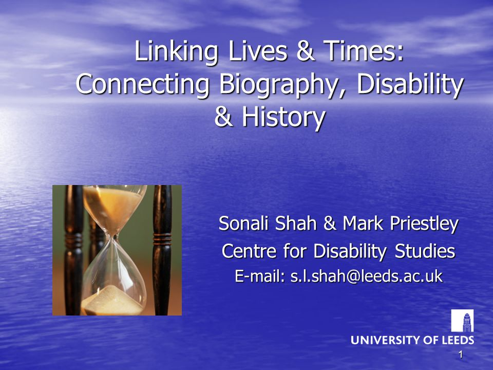 1 Linking Lives & Times: Connecting Biography, Disability & History Sonali Shah & Mark Priestley Centre for Disability Studies E-mail: s.l.shah@leeds.