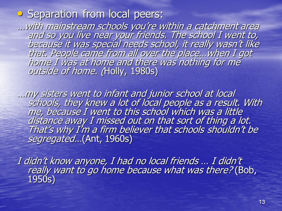 13 Separation from local peers: Separation from local peers: …with mainstream schools you're within a catchment area and so you live near your friends