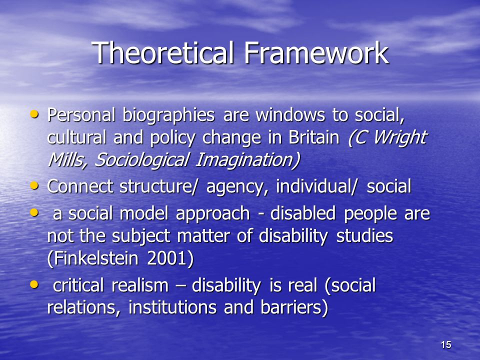 15 Theoretical Framework Personal biographies are windows to social, cultural and policy change in Britain (C Wright Mills, Sociological Imagination)