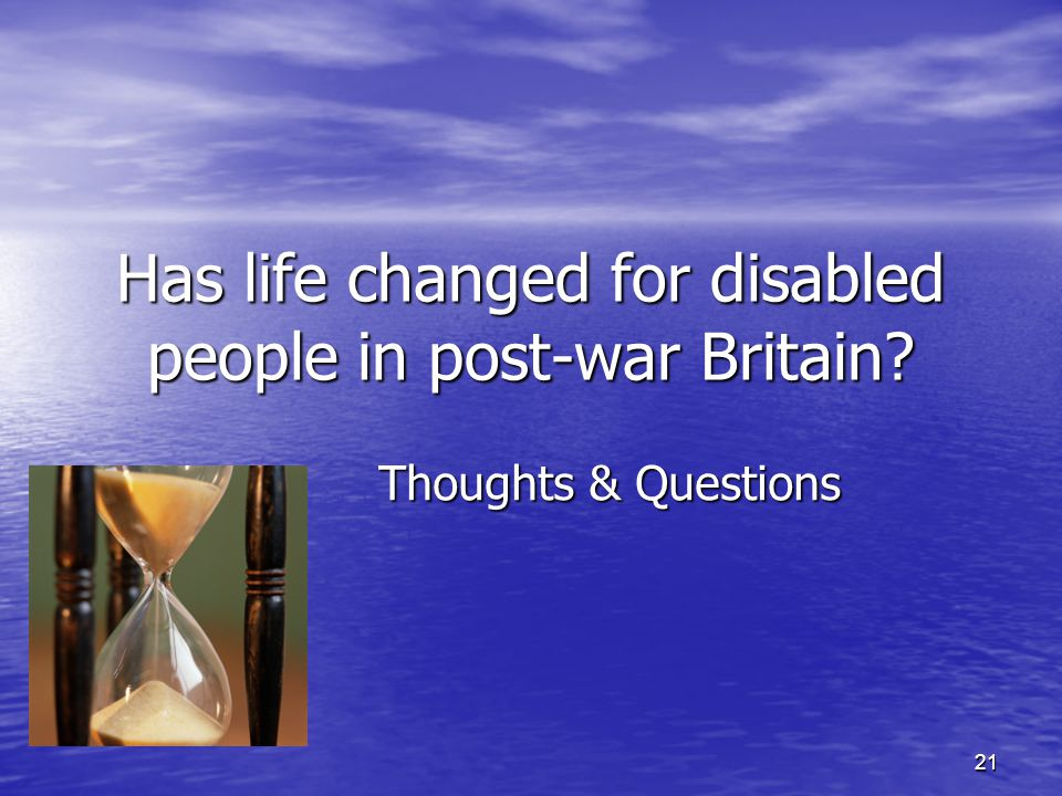21 Has life changed for disabled people in post-war Britain? Thoughts & Questions