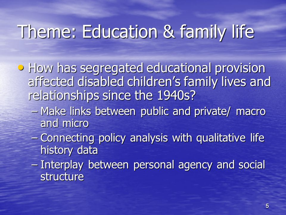 5 Theme: Education & family life How has segregated educational provision affected disabled children's family lives and relationships since the 1940s?