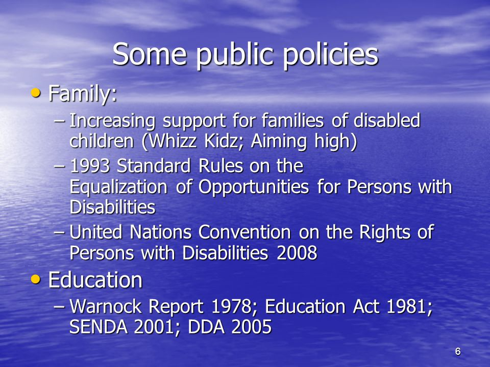 6 Some public policies Family: Family: –Increasing support for families of disabled children (Whizz Kidz; Aiming high) –1993 Standard Rules on the Equ