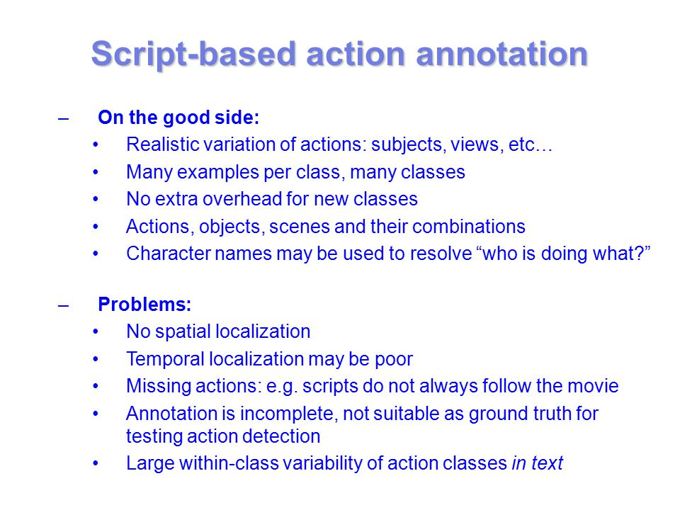 –On the good side: Realistic variation of actions: subjects, views, etc… Many examples per class, many classes No extra overhead for new classes Actions, objects, scenes and their combinations Character names may be used to resolve who is doing what –Problems: No spatial localization Temporal localization may be poor Missing actions: e.g.
