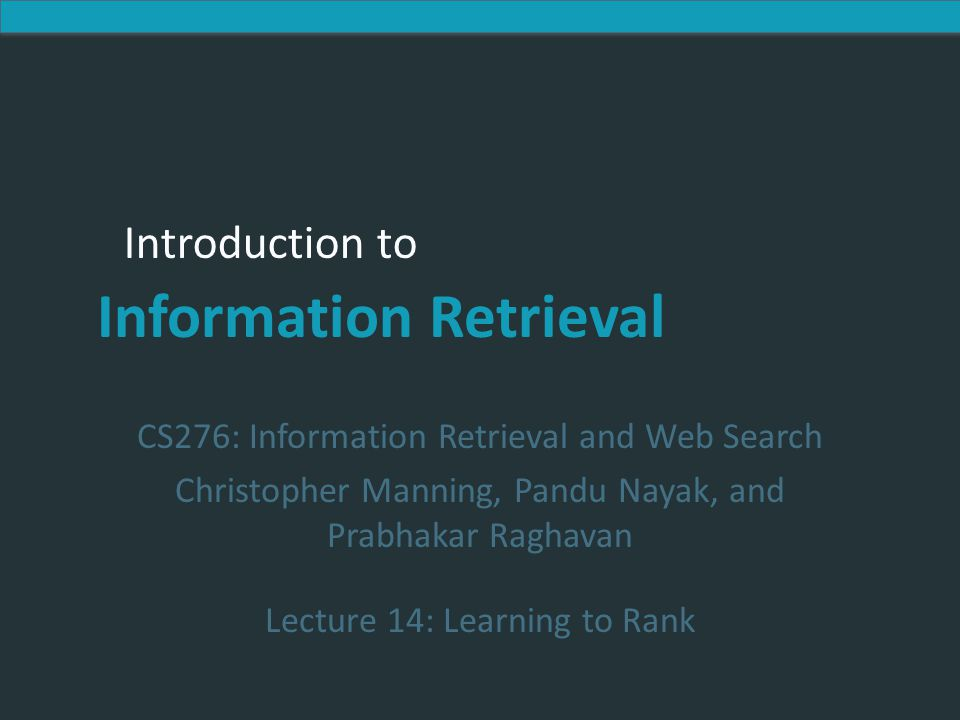 Introduction to Information Retrieval Introduction to Information Retrieval CS276: Information Retrieval and Web Search Christopher Manning, Pandu Nayak, and Prabhakar Raghavan Lecture 14: Learning to Rank