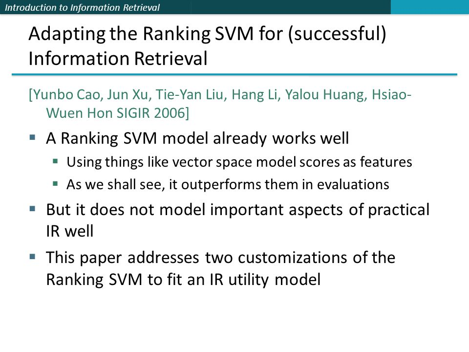 Introduction to Information Retrieval Adapting the Ranking SVM for (successful) Information Retrieval [Yunbo Cao, Jun Xu, Tie-Yan Liu, Hang Li, Yalou Huang, Hsiao- Wuen Hon SIGIR 2006]  A Ranking SVM model already works well  Using things like vector space model scores as features  As we shall see, it outperforms them in evaluations  But it does not model important aspects of practical IR well  This paper addresses two customizations of the Ranking SVM to fit an IR utility model