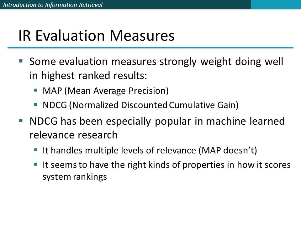 Introduction to Information Retrieval IR Evaluation Measures  Some evaluation measures strongly weight doing well in highest ranked results:  MAP (Mean Average Precision)  NDCG (Normalized Discounted Cumulative Gain)  NDCG has been especially popular in machine learned relevance research  It handles multiple levels of relevance (MAP doesn't)  It seems to have the right kinds of properties in how it scores system rankings