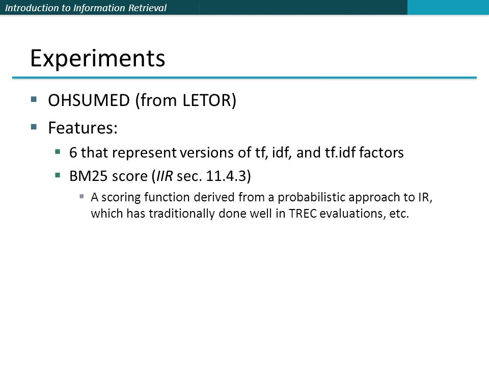 Introduction to Information Retrieval Experiments  OHSUMED (from LETOR)  Features:  6 that represent versions of tf, idf, and tf.idf factors  BM25 score (IIR sec.