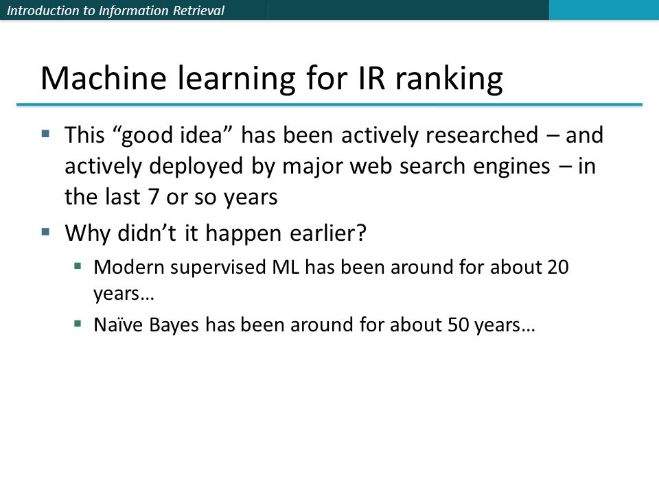 Machine learning for IR ranking  This good idea has been actively researched – and actively deployed by major web search engines – in the last 7 or so years  Why didn't it happen earlier.