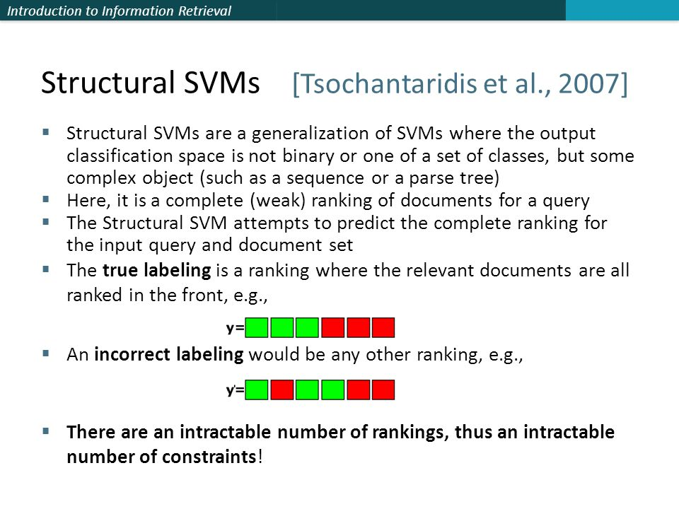 Introduction to Information Retrieval Structural SVMs [Tsochantaridis et al., 2007]  Structural SVMs are a generalization of SVMs where the output classification space is not binary or one of a set of classes, but some complex object (such as a sequence or a parse tree)  Here, it is a complete (weak) ranking of documents for a query  The Structural SVM attempts to predict the complete ranking for the input query and document set  The true labeling is a ranking where the relevant documents are all ranked in the front, e.g.,  An incorrect labeling would be any other ranking, e.g.,  There are an intractable number of rankings, thus an intractable number of constraints!