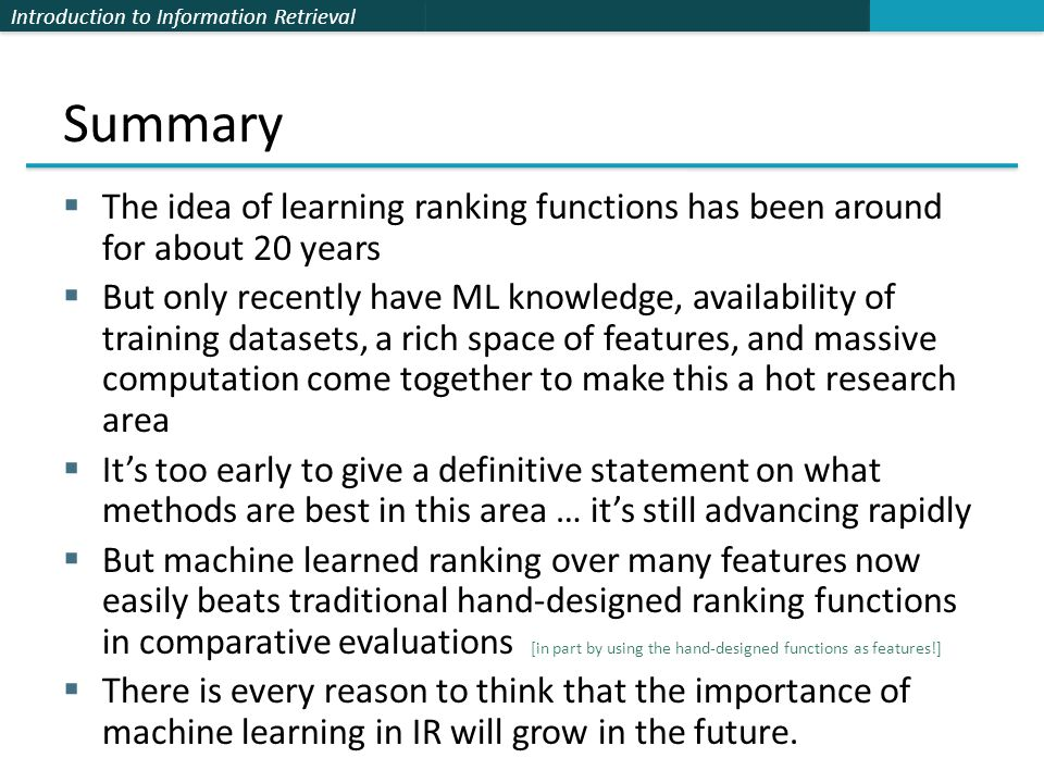Introduction to Information Retrieval Summary  The idea of learning ranking functions has been around for about 20 years  But only recently have ML knowledge, availability of training datasets, a rich space of features, and massive computation come together to make this a hot research area  It's too early to give a definitive statement on what methods are best in this area … it's still advancing rapidly  But machine learned ranking over many features now easily beats traditional hand-designed ranking functions in comparative evaluations [in part by using the hand-designed functions as features!]  There is every reason to think that the importance of machine learning in IR will grow in the future.