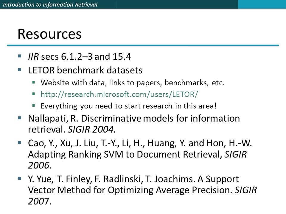 Introduction to Information Retrieval Resources  IIR secs 6.1.2–3 and 15.4  LETOR benchmark datasets  Website with data, links to papers, benchmarks, etc.