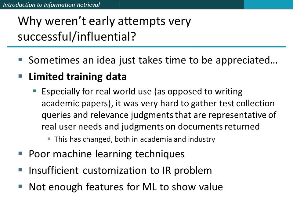 Introduction to Information Retrieval Learning to rank  Assume a number of categories C of relevance exist  These are totally ordered: c 1 < c 2 < … < c J  This is the ordinal regression setup  Assume training data is available consisting of document- query pairs represented as feature vectors ψ i and relevance ranking c i  We could do point-wise learning, where we try to map items of a certain relevance rank to a subinterval (e.g, Crammer et al.