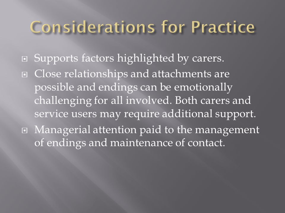  Supports factors highlighted by carers.  Close relationships and attachments are possible and endings can be emotionally challenging for all involv