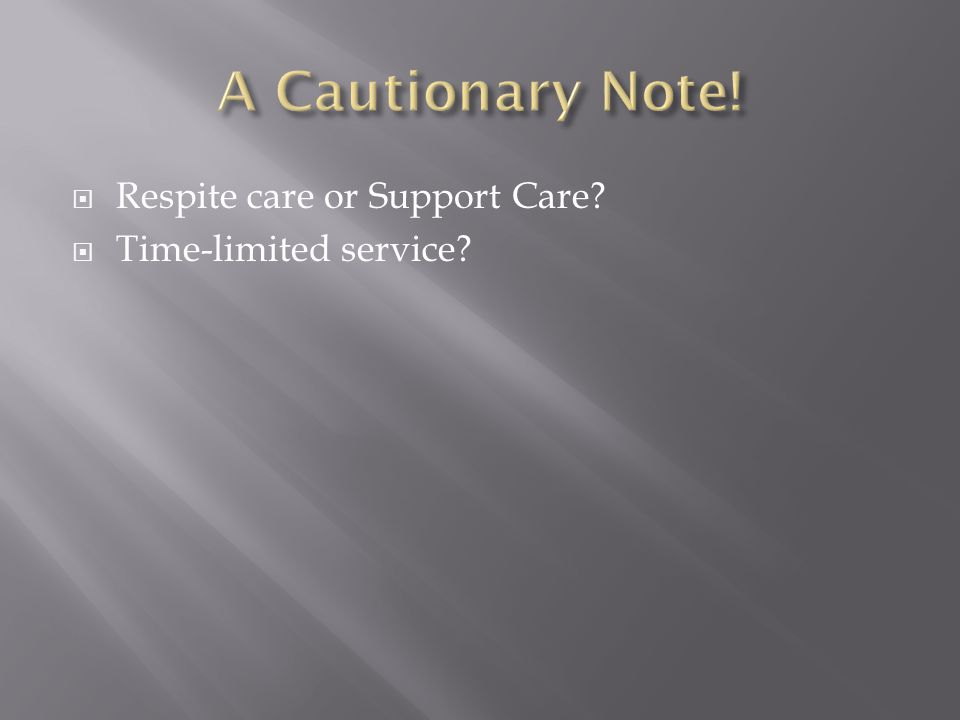  Respite care or Support Care?  Time-limited service?