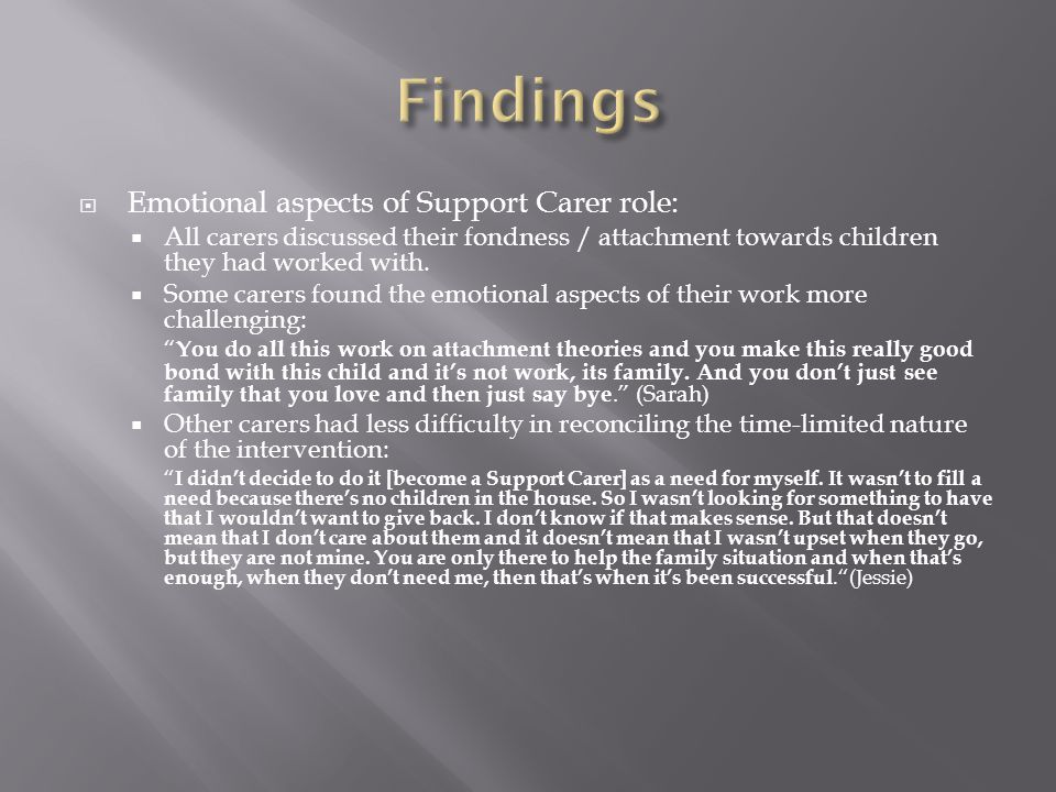  Emotional aspects of Support Carer role:  All carers discussed their fondness / attachment towards children they had worked with.  Some carers fou