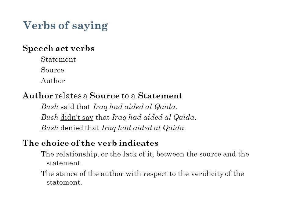 Verbs of saying Speech act verbs Statement Source Author Author relates a Source to a Statement Bush said that Iraq had aided al Qaida. Bush didn't sa
