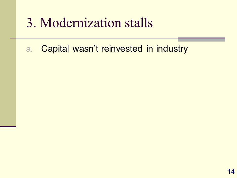14 3. Modernization stalls a. Capital wasn't reinvested in industry