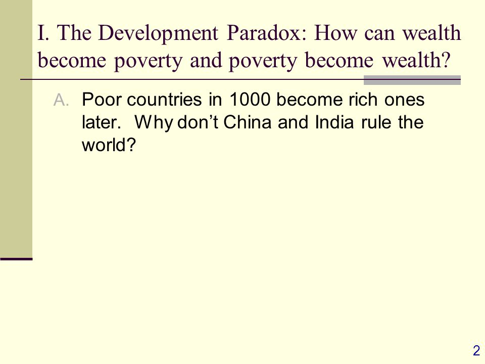 2 I. The Development Paradox: How can wealth become poverty and poverty become wealth.
